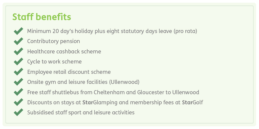 20 day's holiday, pension, healthcare cashback scheme, cycle to work scheme, employee retail discount, onsite gym, free staff shuttlebus, discounts at golf and glamping, subsidised staff sport activities